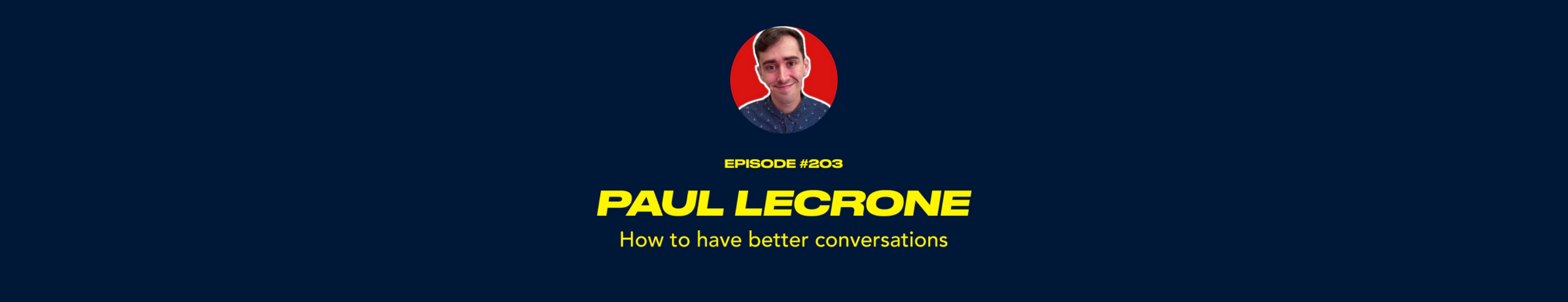 Paul LeCrone - How to have better conversations