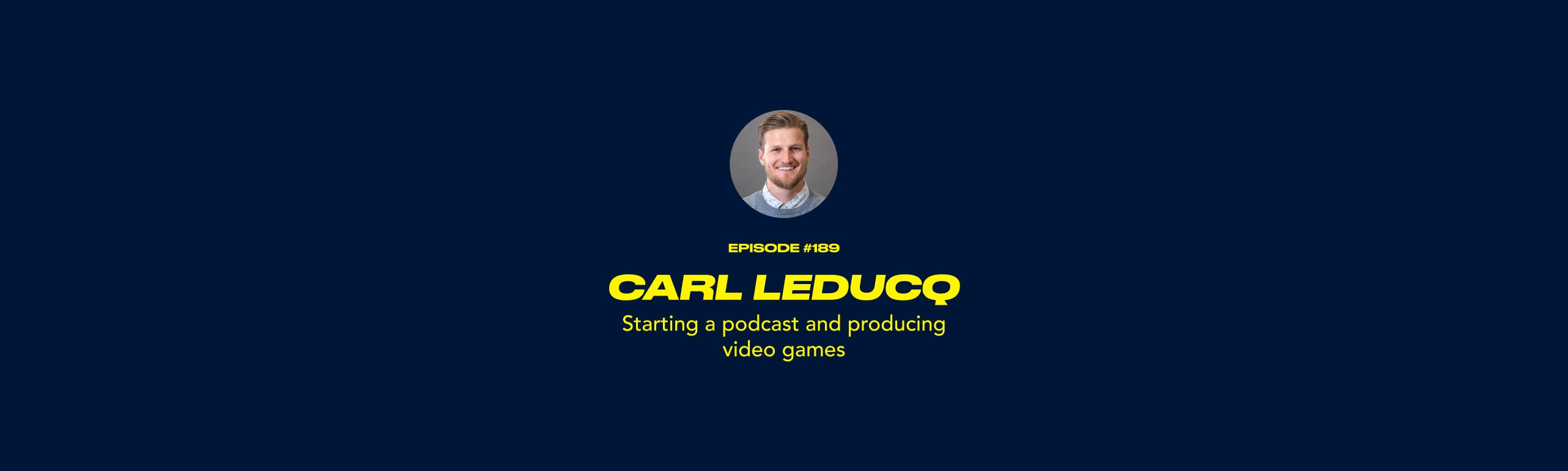 Carl Leducq - Starting a podcast and producing video games