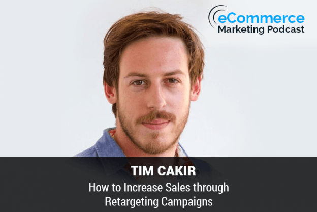 How to Increase Sales through Retargeting Campaigns - with Tim Cakir - eCommerce Marketing Podcast
