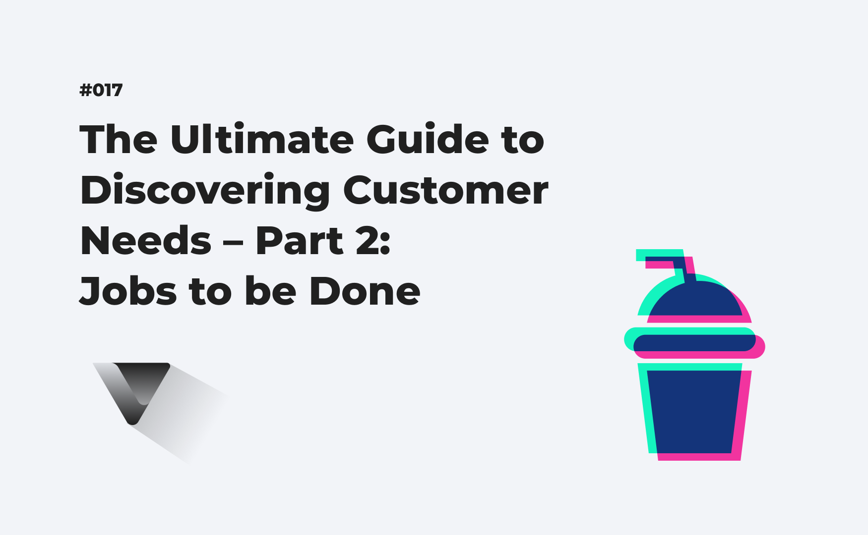 The Ultimate Guide to Discovering Customer Needs – Part 2: Jobs to be Done