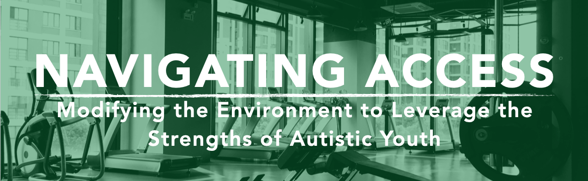 Navigating access: Modifying the environment to leverage the strengths of autistic youth