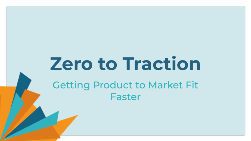 Zero to Traction: Getting to Product ot Market Fit Faster